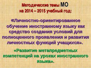 Методические темы МО на 2014 – 2015 учебный год: «Личностно-ориентированное о