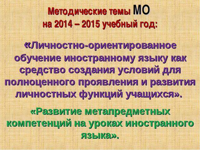 Методические темы МО на 2014 – 2015 учебный год: «Личностно-ориентированное о...