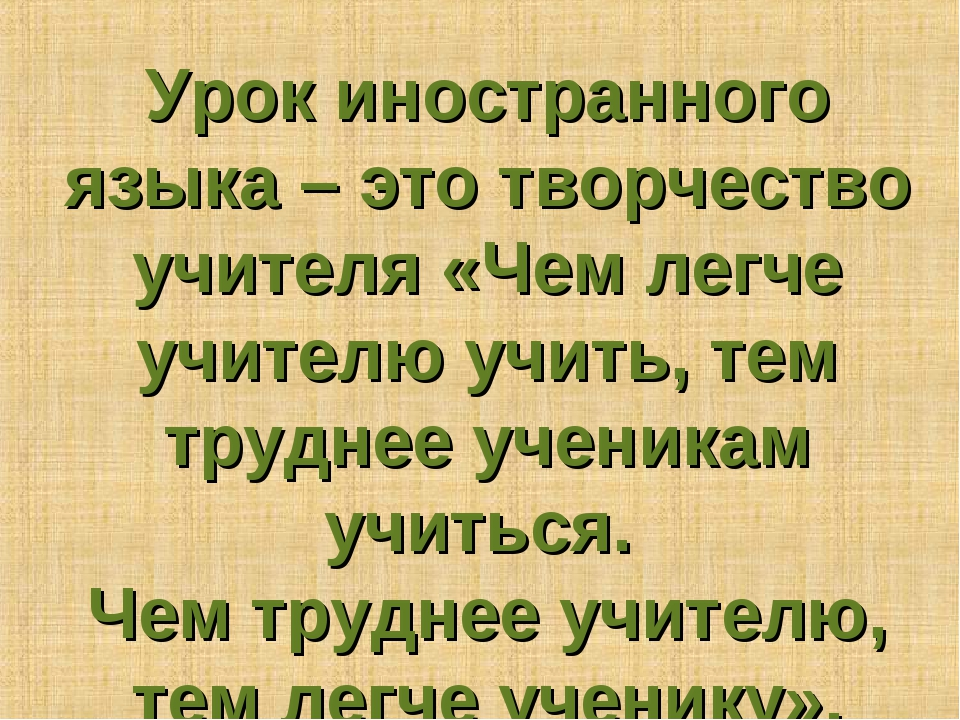 Урок иностранного языка – это творчество учителя «Чем легче учителю учить, те...
