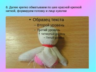 8. Далее крепко обматываем по шее красной крепкой ниткой, формируем головку и