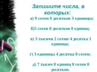 Запишите числа, в которых: а) 9 сотен 0 десятков 3 единицы; б)5 сотен 8 десят
