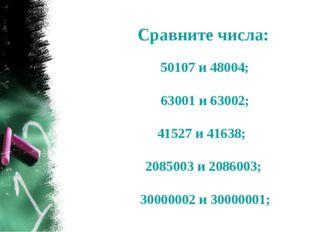 Сравните числа: 50107 и 48004; 63001 и 63002; 41527 и 41638; 2085003 и 208600