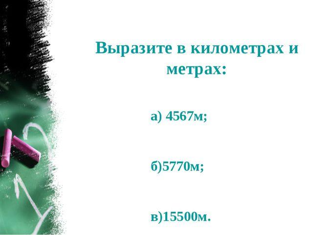 Выразите в километрах и метрах: а) 4567м; б)5770м; в)15500м.