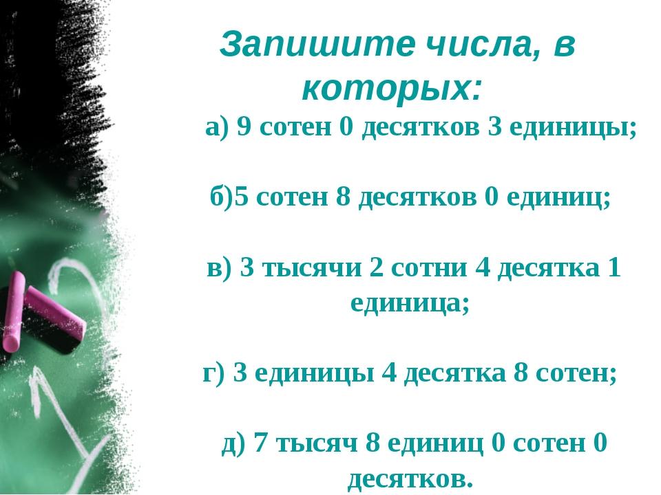Запишите числа, в которых: а) 9 сотен 0 десятков 3 единицы; б)5 сотен 8 десят...