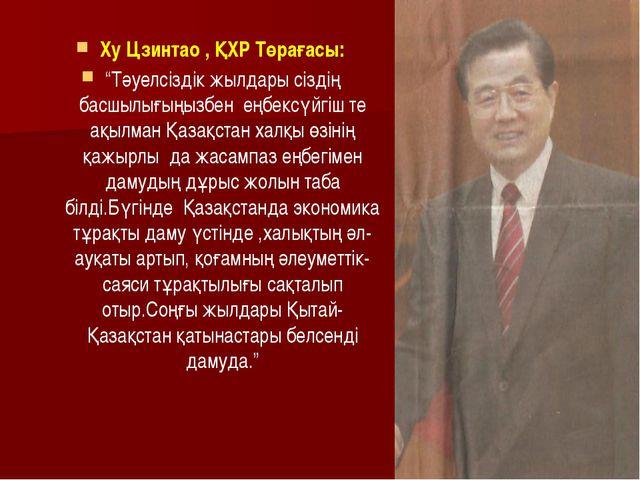 """Ху Цзинтао , ҚХР Төрағасы: """"Тәуелсіздік жылдары сіздің басшылығыңызбен еңбекс..."""