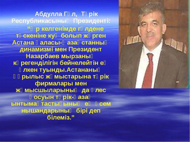 """Абдулла Гүл, Түрік Республикасының Президенті: """"Әр келгенімде гүлдене түскен..."""