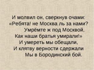 И молвил он, сверкнув очами: «Ребята! не Москва ль за нами?  Умрёмте ж