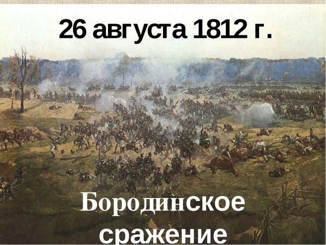 26 августа 1812 г. Бородинское сражение