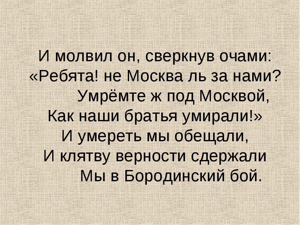 И молвил он, сверкнув очами: «Ребята! не Москва ль за нами?  Умрёмте ж...