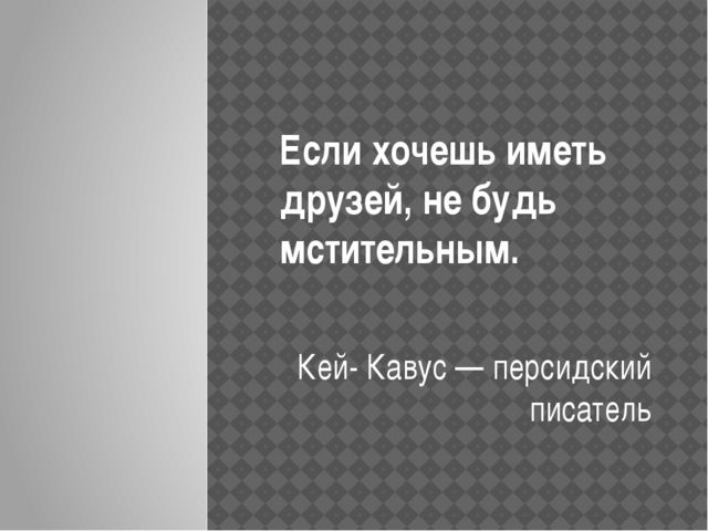 Если хочешь иметь друзей, не будь мстительным. Кей- Кавус — персидский писатель
