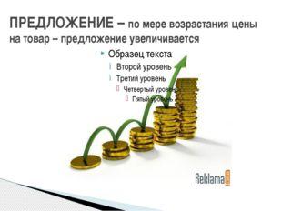 ПРЕДЛОЖЕНИЕ – по мере возрастания цены на товар – предложение увеличивается