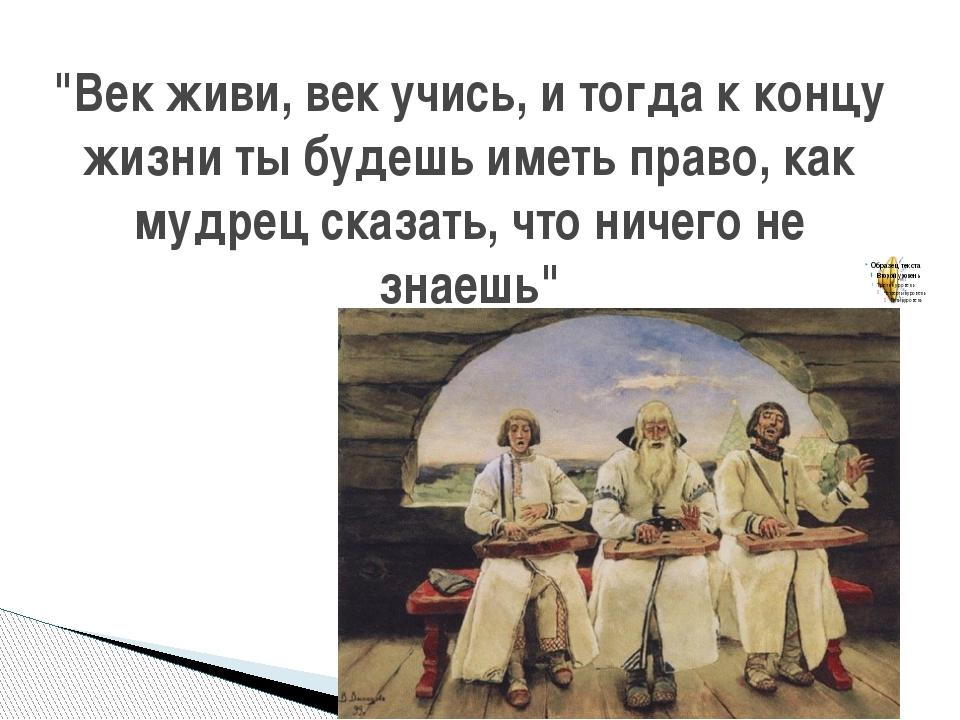 """""""Век живи, век учись, и тогда к концу жизни ты будешь иметь право, как мудрец..."""