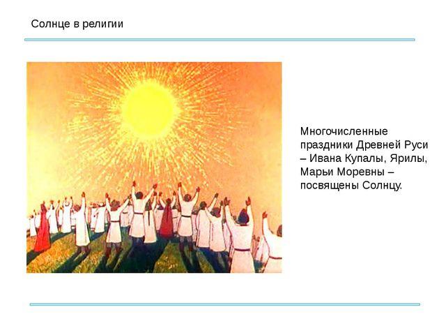 Солнце в религии Многочисленные праздники Древней Руси – Ивана Купалы, Ярилы...