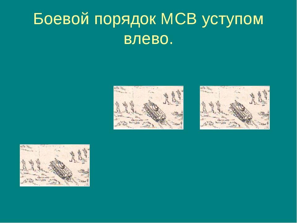 Боевой порядок МСВ уступом влево.