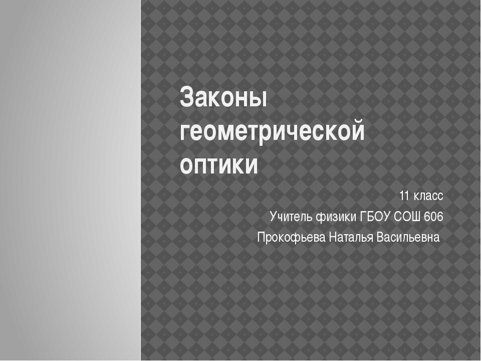 Законы геометрической оптики 11 класс Учитель физики ГБОУ СОШ 606 Прокофьева...