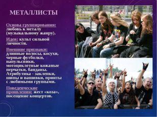 МЕТАЛЛИСТЫ Основа группирования: любовь к металу (музыкальному жанру). Идея: