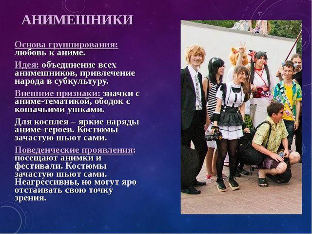 АНИМЕШНИКИ Основа группирования: любовь к аниме. Идея: объединение всех аниме...