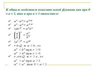 К общим свойствам показательной функции как при 0 < a < 1, так и при a > 1 о