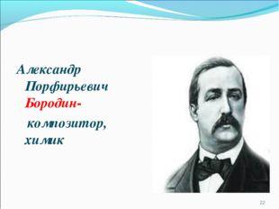 Александр Порфирьевич Бородин- композитор, химик *