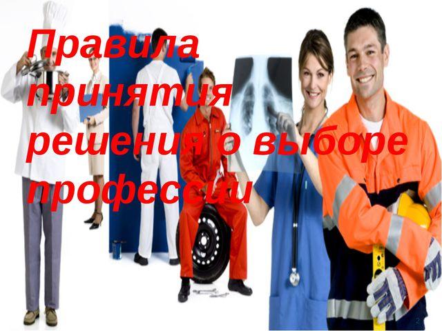 Правила принятия решения о выборе профессии Правила принятия решения о выбор...