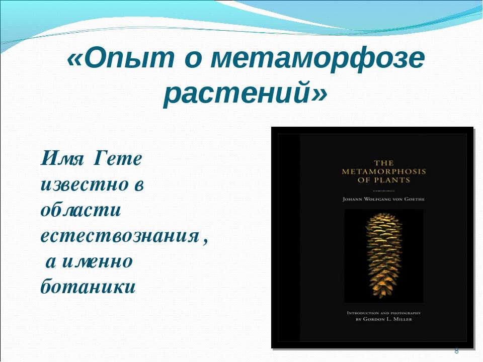 «Опыт о метаморфозе растений» Имя Гете известно в области естествознания , а...