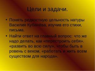 Цели и задачи. Понять редкостную цельность натуры Василия Кубанёва, изучив ег