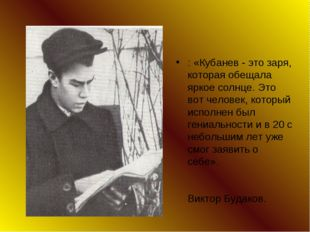: «Кубанев - это заря, которая обещала яркое солнце. Это вот человек, который