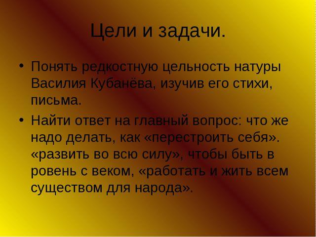 Цели и задачи. Понять редкостную цельность натуры Василия Кубанёва, изучив ег...