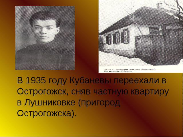 В 1935 году Кубаневы переехали в Острогожск, сняв частную квартиру в Лушников...