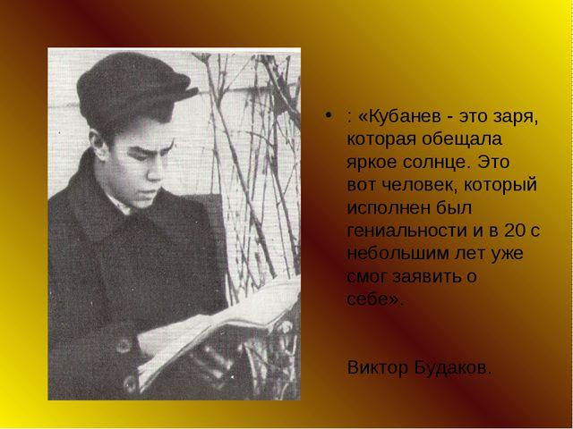 : «Кубанев - это заря, которая обещала яркое солнце. Это вот человек, который...