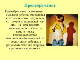 Пренебрежение Пренебрежение основными нуждами ребенка (моральная жестокость)