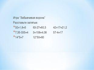 """Игра """"Забывчивая ворона"""" Расставьте запятые: 32+1,8=5 63-27=60,3 42+17=21,2"""