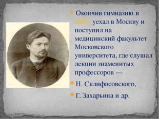 Окончив гимназию в 1879, уехал в Москву и поступил на медицинский факультет М