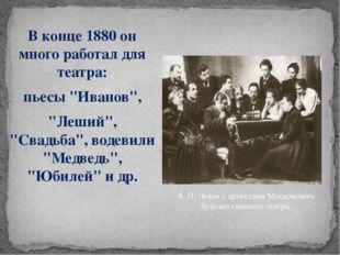 """В конце 1880 он много работал для театра: пьесы """"Иванов"""", """"Леший"""", """"Свадьба"""","""