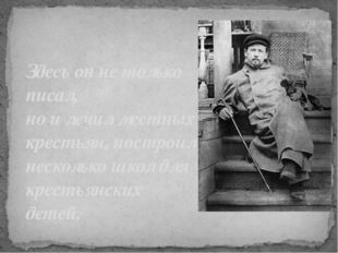 Здесь он не только писал, но и лечил местных крестьян, построил несколько шко
