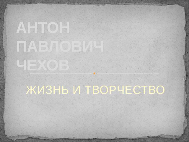 ЖИЗНЬ И ТВОРЧЕСТВО АНТОН ПАВЛОВИЧ ЧЕХОВ