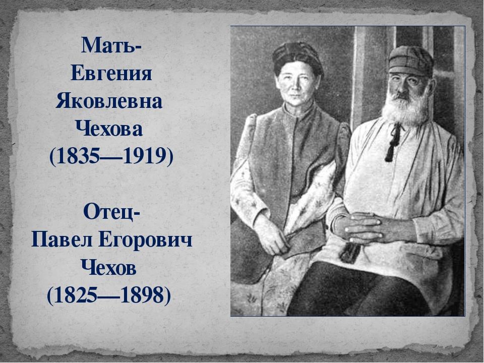 Мать- Евгения Яковлевна Чехова (1835—1919) Отец- Павел Егорович Чехов (1825—1...
