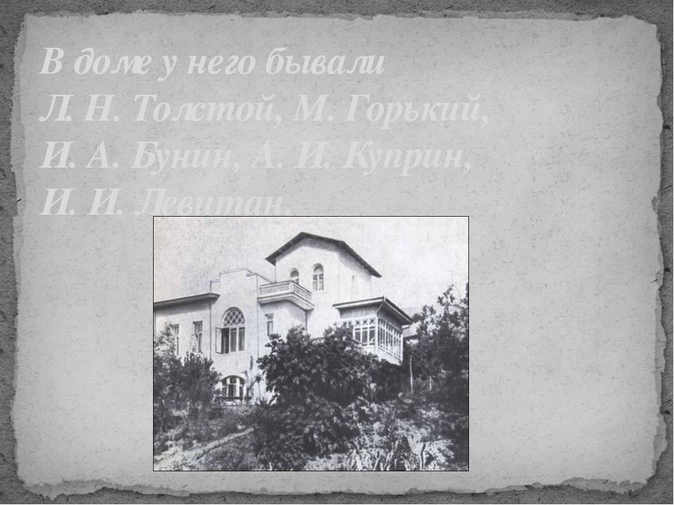 В доме у него бывали Л. Н. Толстой, М. Горький, И. А. Бунин, А. И. Куприн, И....