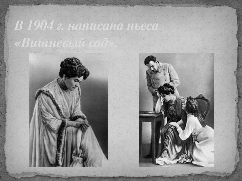 В 1904 г. написана пьеса «Вишневый сад».