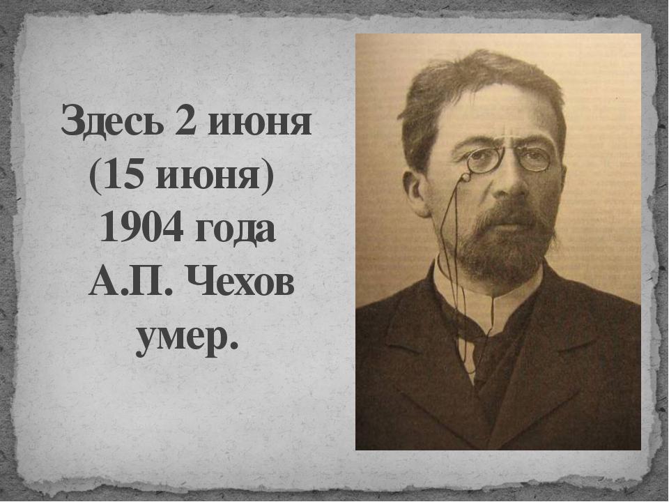 Здесь 2 июня (15 июня) 1904 года А.П. Чехов умер.