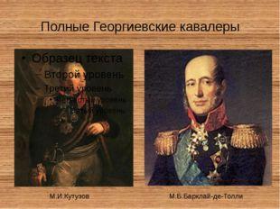 Полные Георгиевские кавалеры М.И.Кутузов М.Б.Барклай-де-Толли