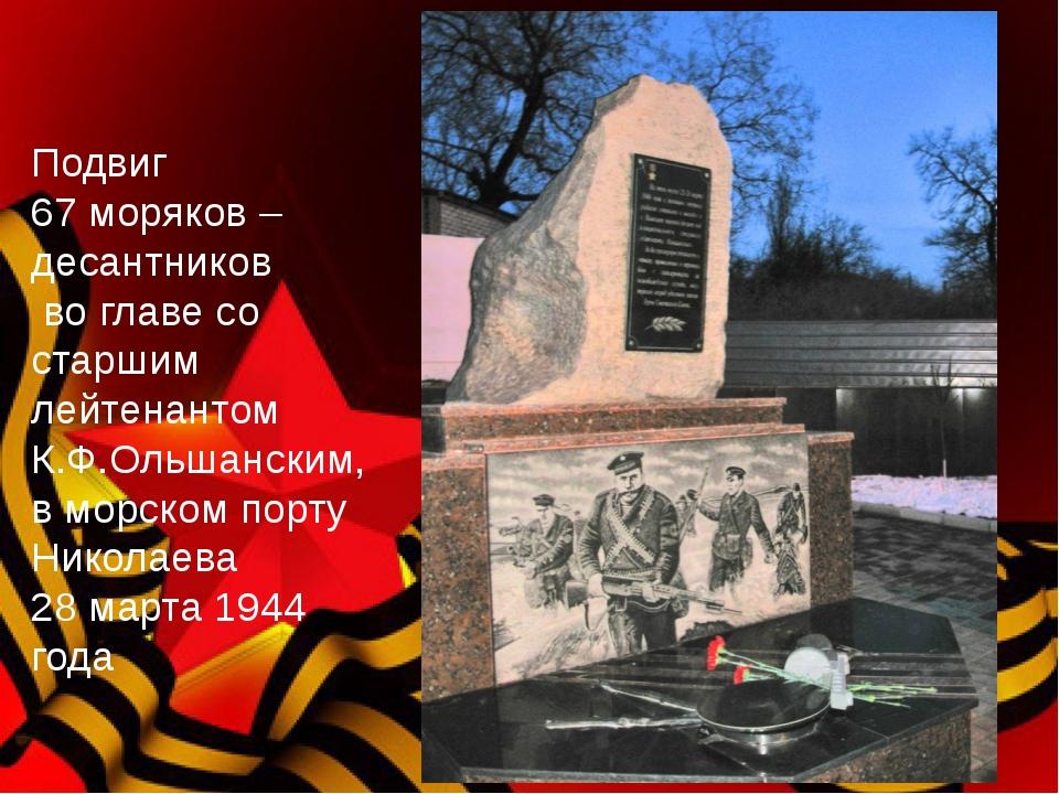 Подвиг 67 моряков – десантников во главе со старшим лейтенантом К.Ф.Ольшански...