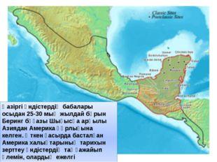Қазіргі үндістердің бабалары осыдан 25-30 мың жылдай бұрын Беринг бұғазы Шығы