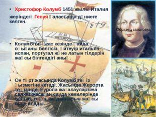 Христофор Колумб 1451 жылы Италия жеріндегі Генуя қаласында дүниеге келген. К