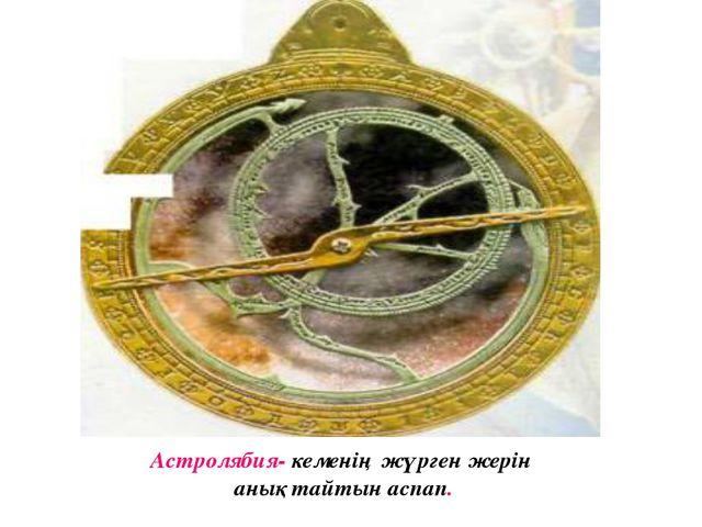 Астролябия- кеменің жүрген жерін анықтайтын аспап.
