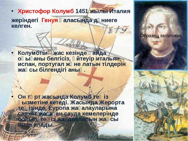 Христофор Колумб 1451 жылы Италия жеріндегі Генуя қаласында дүниеге келген. К...