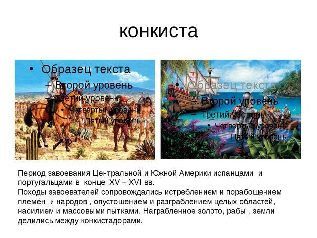 конкиста Период завоевания Центральной и Южной Америки испанцами и португальц...