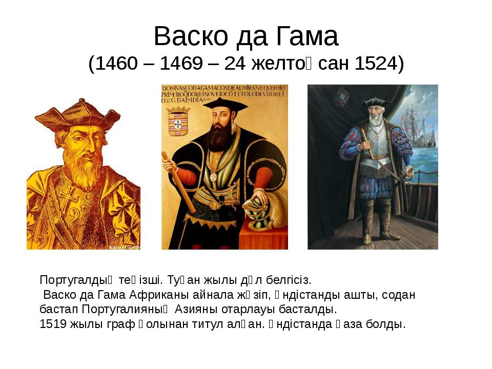 Васко да Гама (1460 – 1469 – 24 желтоқсан 1524) Португалдық теңізші. Туған жы...