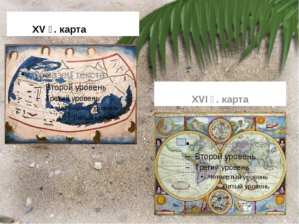 XV ғ. карта XVI ғ. карта