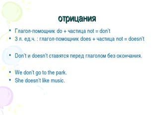 отрицания Глагол-помощник do + частица not = don't 3 л. ед.ч. : глагол-помощн